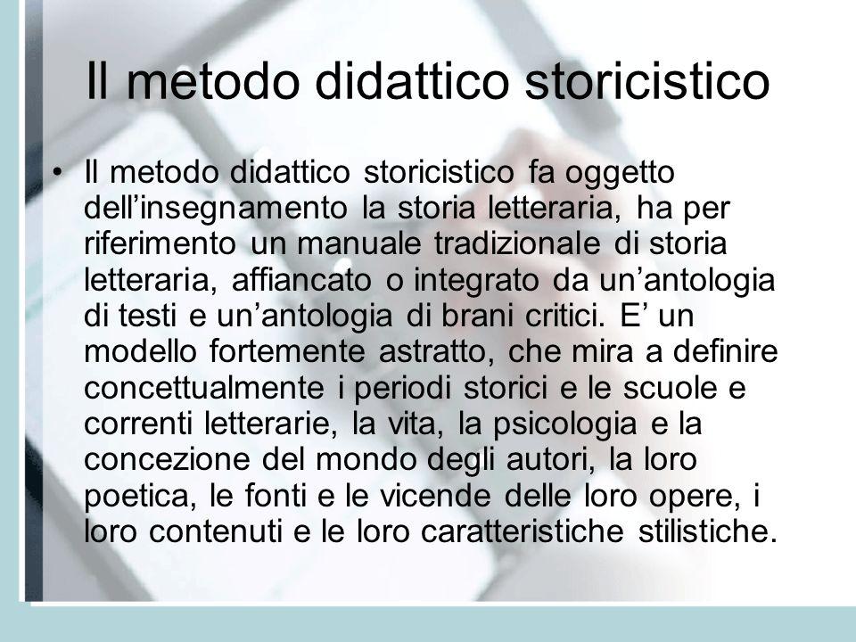 Il metodo didattico storicistico Il metodo didattico storicistico fa oggetto dellinsegnamento la storia letteraria, ha per riferimento un manuale tradizionale di storia letteraria, affiancato o integrato da unantologia di testi e unantologia di brani critici.