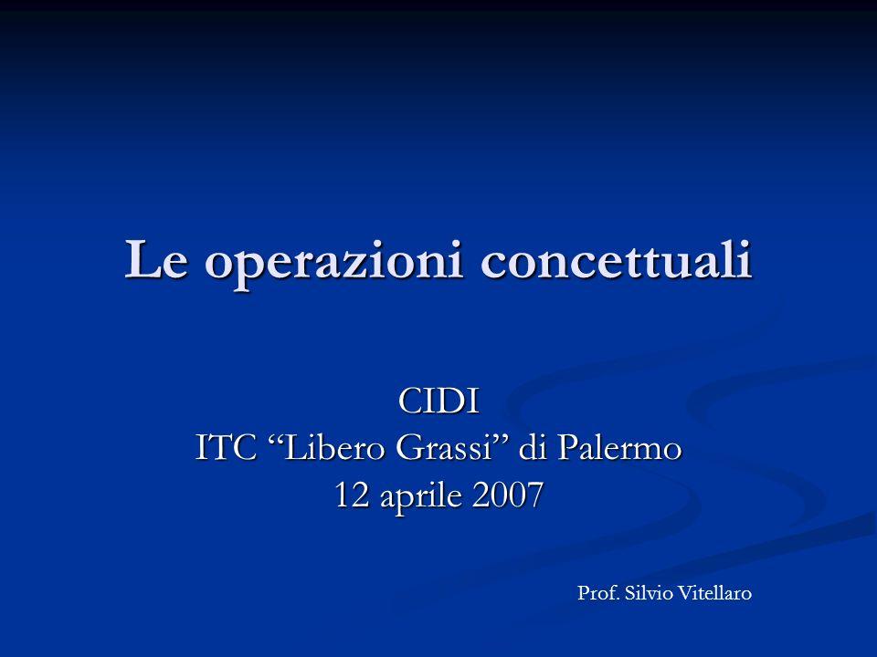 Le operazioni concettuali CIDI ITC Libero Grassi di Palermo 12 aprile 2007 Prof. Silvio Vitellaro