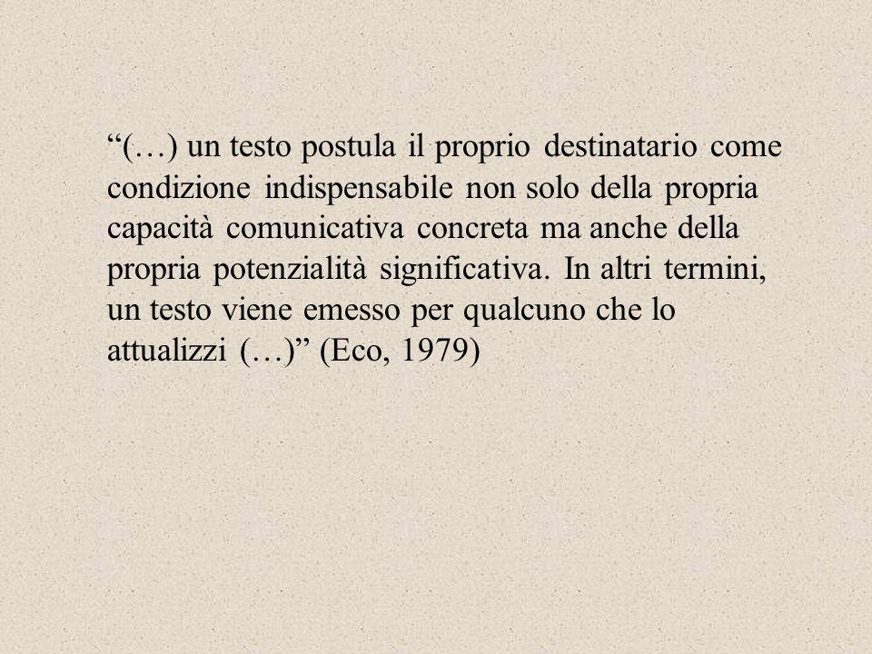 (…) un testo postula il proprio destinatario come condizione indispensabile non solo della propria capacità comunicativa concreta ma anche della propr