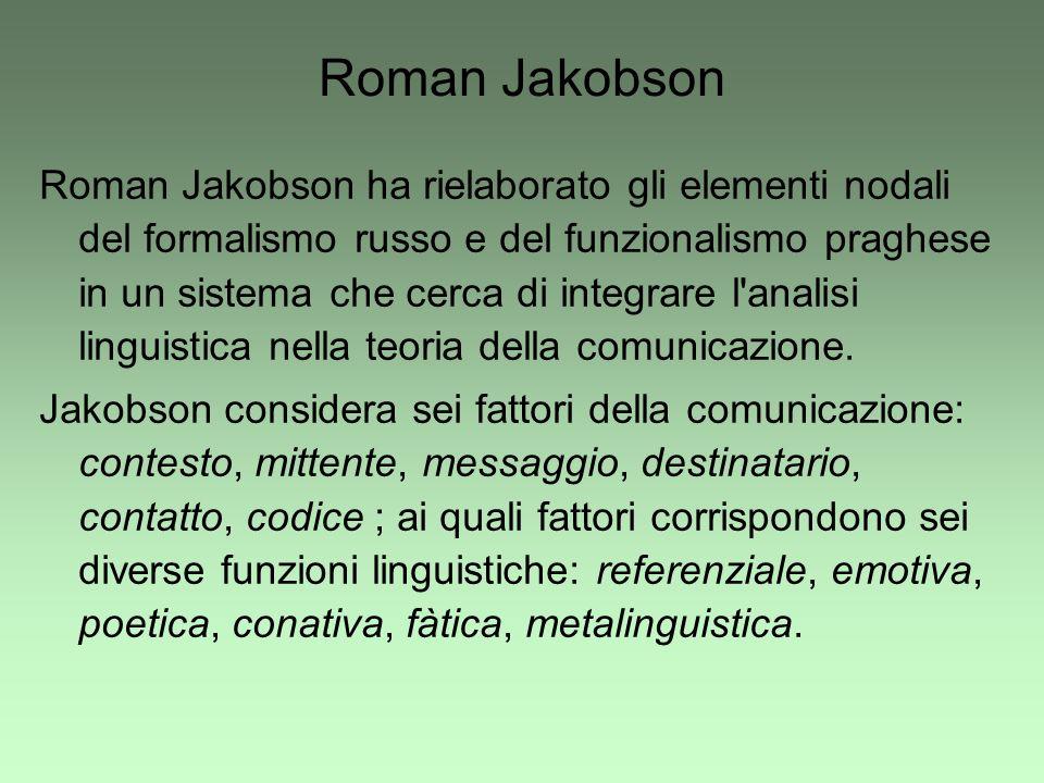 Roman Jakobson Roman Jakobson ha rielaborato gli elementi nodali del formalismo russo e del funzionalismo praghese in un sistema che cerca di integrar