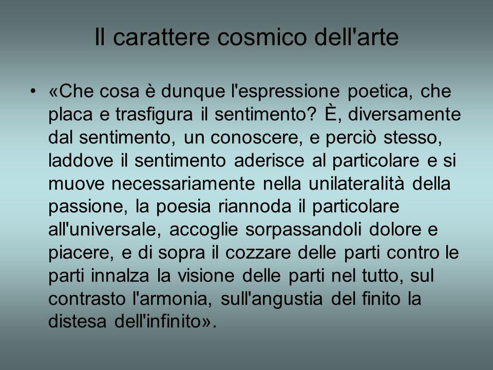 Il carattere cosmico dell arte «Che cosa è dunque l espressione poetica, che placa e trasfigura il sentimento.