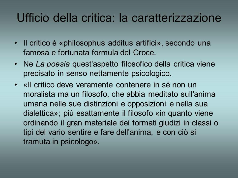 Ufficio della critica: la caratterizzazione Il critico è «philosophus additus artifici», secondo una famosa e fortunata formula del Croce. Ne La poesi