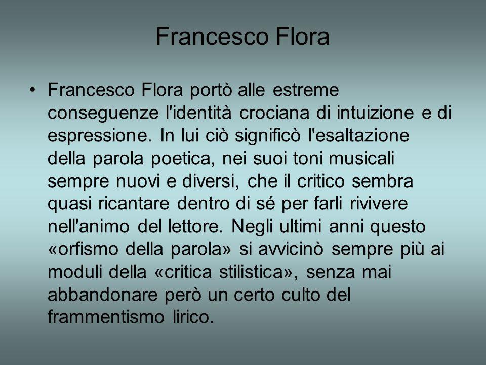 Francesco Flora Francesco Flora portò alle estreme conseguenze l'identità crociana di intuizione e di espressione. In lui ciò significò l'esaltazione