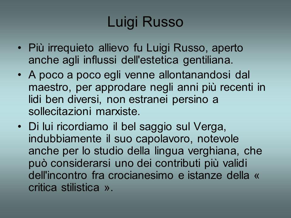 Luigi Russo Più irrequieto allievo fu Luigi Russo, aperto anche agli influssi dell'estetica gentiliana. A poco a poco egli venne allontanandosi dal ma