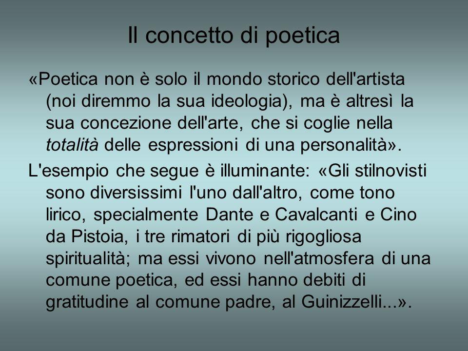 Il concetto di poetica «Poetica non è solo il mondo storico dell artista (noi diremmo la sua ideologia), ma è altresì la sua concezione dell arte, che si coglie nella totalità delle espressioni di una personalità».