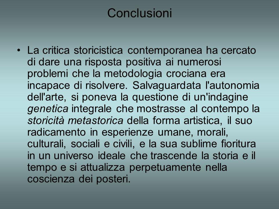 Conclusioni La critica storicistica contemporanea ha cercato di dare una risposta positiva ai numerosi problemi che la metodologia crociana era incapace di risolvere.