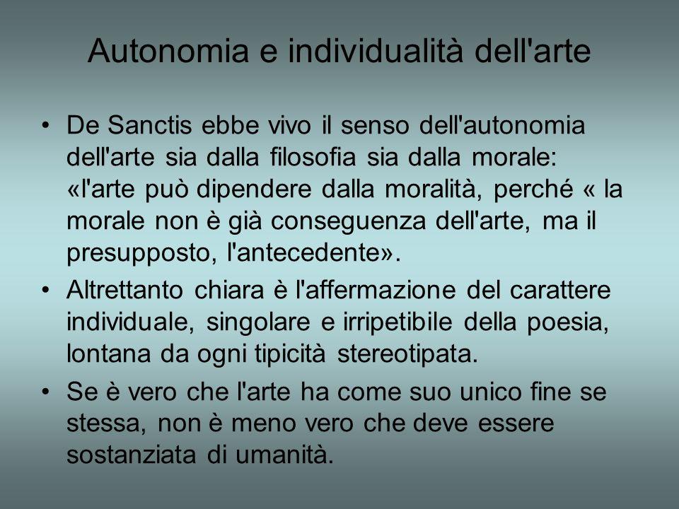 Autonomia e individualità dell'arte De Sanctis ebbe vivo il senso dell'autonomia dell'arte sia dalla filosofia sia dalla morale: «l'arte può dipendere