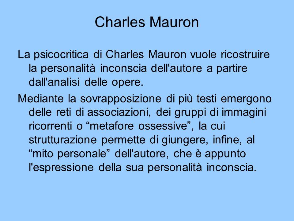 Charles Mauron La psicocritica di Charles Mauron vuole ricostruire la personalità inconscia dell'autore a partire dall'analisi delle opere. Mediante l