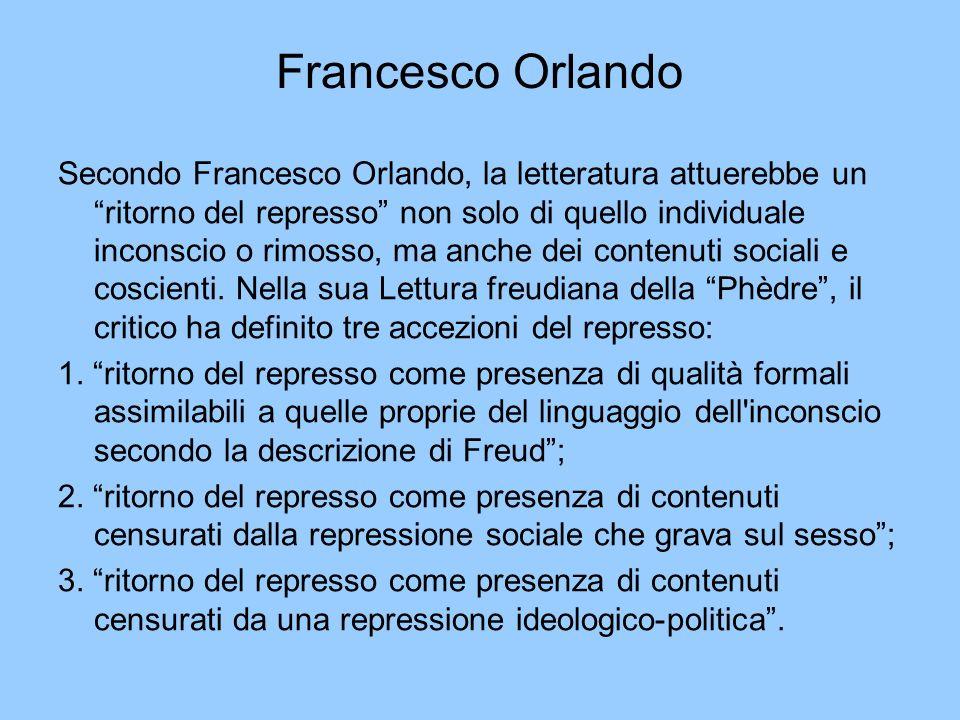 Francesco Orlando Secondo Francesco Orlando, la letteratura attuerebbe un ritorno del represso non solo di quello individuale inconscio o rimosso, ma