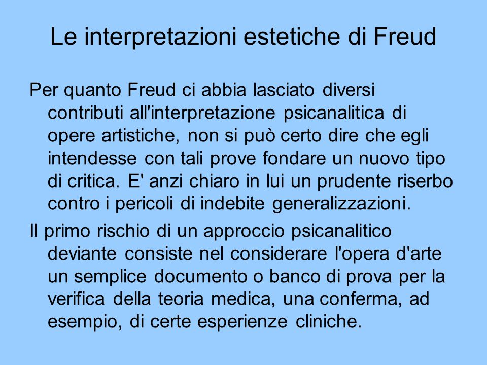 Le interpretazioni estetiche di Freud Per quanto Freud ci abbia lasciato diversi contributi all'interpretazione psicanalitica di opere artistiche, non