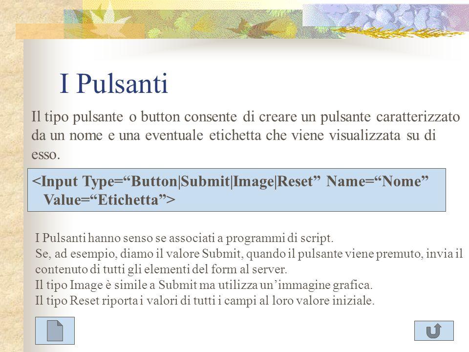 I Pulsanti Il tipo pulsante o button consente di creare un pulsante caratterizzato da un nome e una eventuale etichetta che viene visualizzata su di e