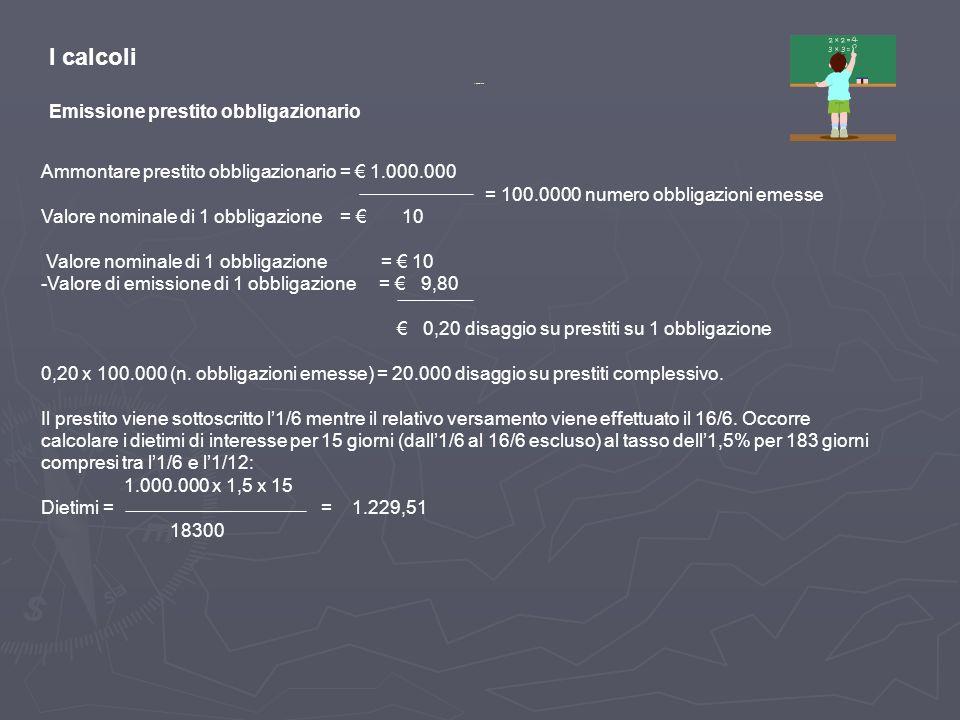 I calcoli Emissione prestito obbligazionario Ammontare prestito obbligazionario = 1.000.000 = 100.0000 numero obbligazioni emesse Valore nominale di 1 obbligazione = 10 -Valore di emissione di 1 obbligazione = 9,80 0,20 disaggio su prestiti su 1 obbligazione 0,20 x 100.000 (n.