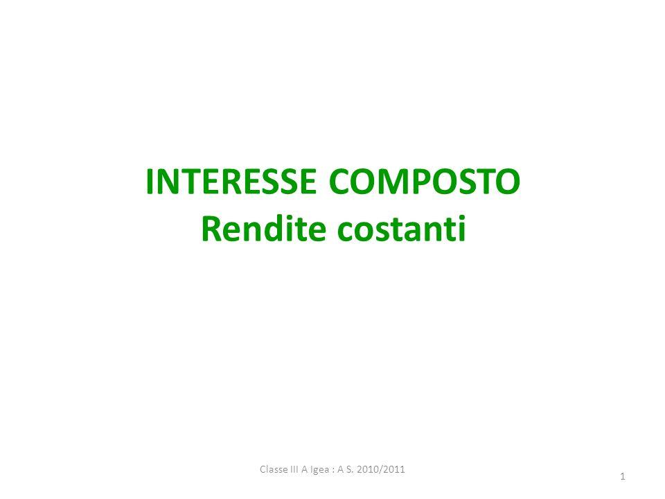 Classe III A Igea : A S. 2010/2011 1 INTERESSE COMPOSTO Rendite costanti