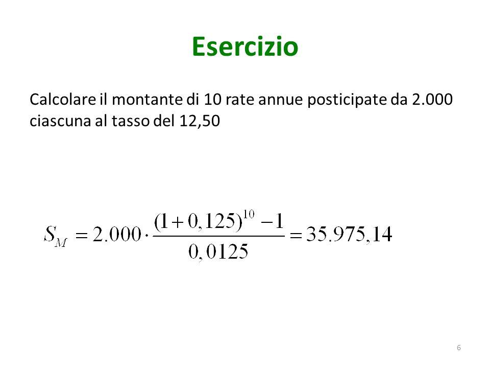 Esercizio Calcolare il montante di 10 rate annue posticipate da 2.000 ciascuna al tasso del 12,50 6