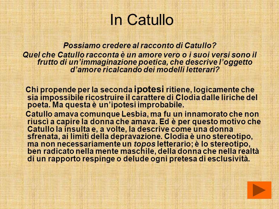 In Catullo Possiamo credere al racconto di Catullo? Quel che Catullo racconta è un amore vero o i suoi versi sono il frutto di unimmaginazione poetica
