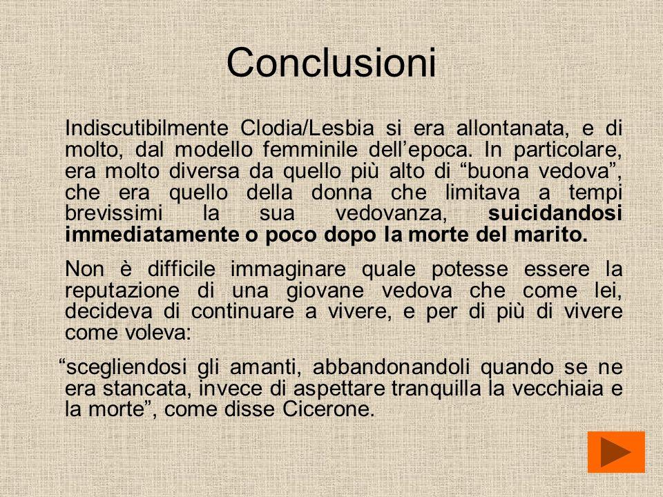 Conclusioni Indiscutibilmente Clodia/Lesbia si era allontanata, e di molto, dal modello femminile dellepoca. In particolare, era molto diversa da quel