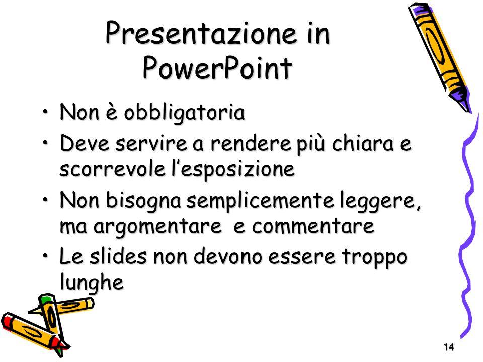 14 Presentazione in PowerPoint Non è obbligatoriaNon è obbligatoria Deve servire a rendere più chiara e scorrevole lesposizioneDeve servire a rendere