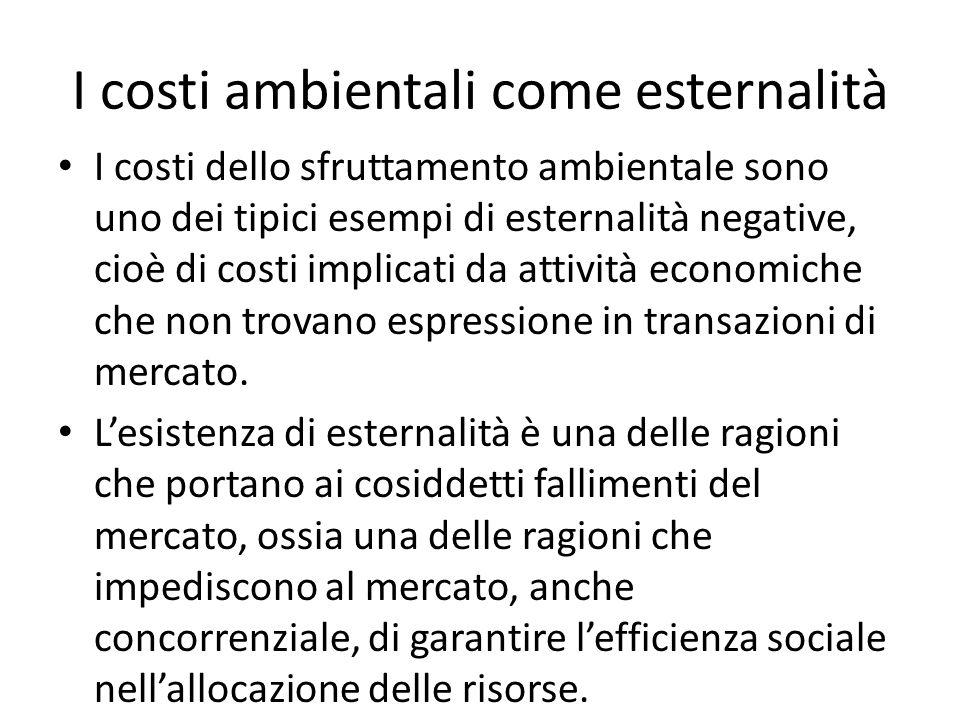I costi ambientali come esternalità I costi dello sfruttamento ambientale sono uno dei tipici esempi di esternalità negative, cioè di costi implicati