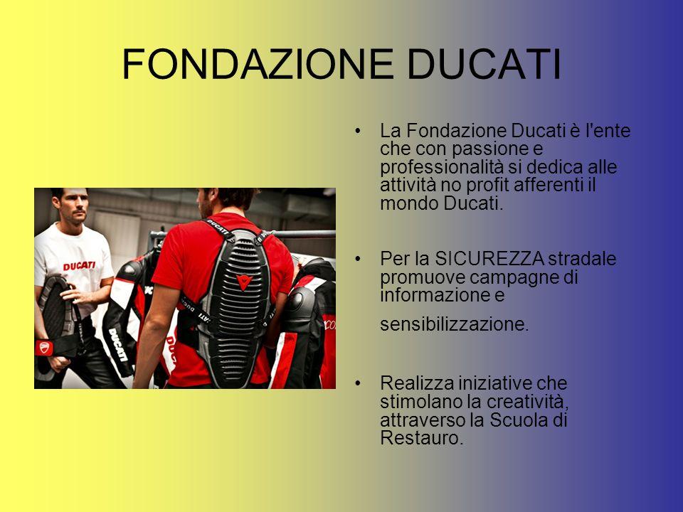 FONDAZIONE DUCATI La Fondazione Ducati è l'ente che con passione e professionalità si dedica alle attività no profit afferenti il mondo Ducati. Per la