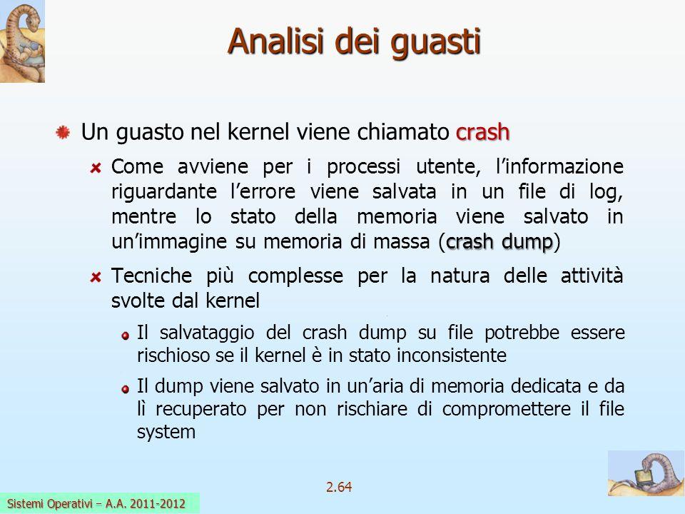 2.64 Sistemi Operativi a.a. 2009-10 Analisi dei guasti crash Un guasto nel kernel viene chiamato crash crash dump Come avviene per i processi utente,