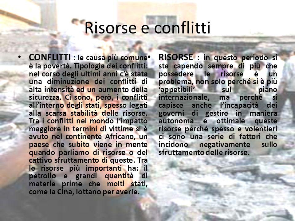 Risorse e conflitti CONFLITTI : le causa più comune è la povertà. Tipologia dei conflitti: nel corso degli ultimi anni cè stata una diminuzione dei co