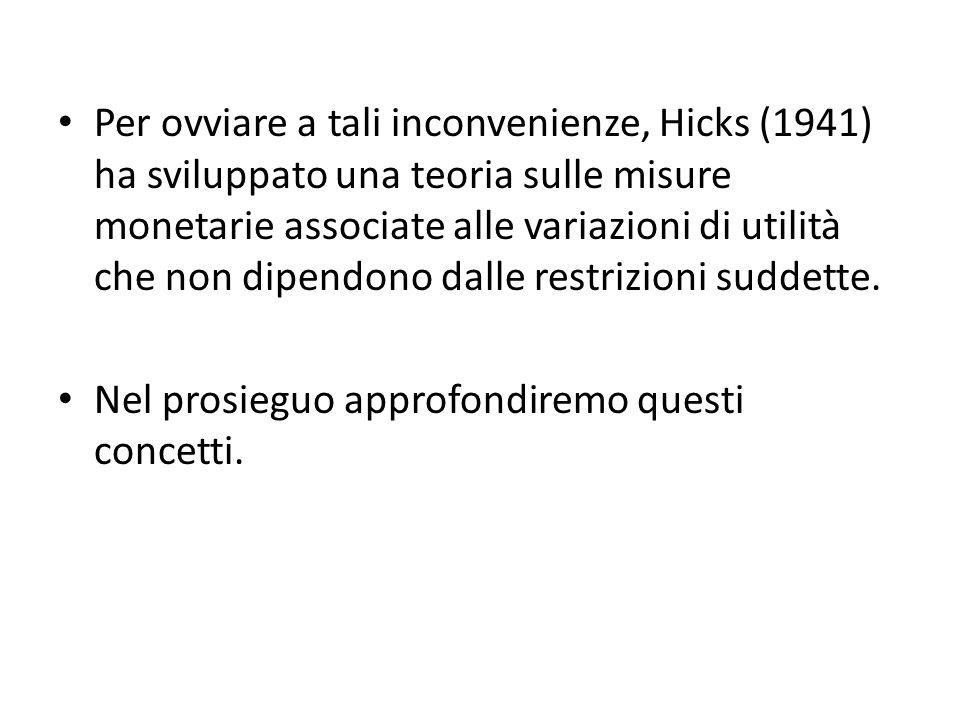 Per ovviare a tali inconvenienze, Hicks (1941) ha sviluppato una teoria sulle misure monetarie associate alle variazioni di utilità che non dipendono dalle restrizioni suddette.