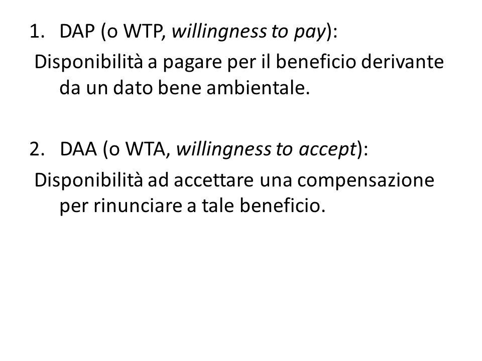 1.DAP (o WTP, willingness to pay): Disponibilità a pagare per il beneficio derivante da un dato bene ambientale. 2. DAA (o WTA, willingness to accept)