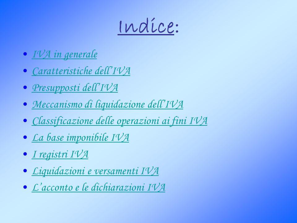 Indice: IVA in generale Caratteristiche dellIVA Presupposti dellIVA Meccanismo di liquidazione dellIVA Classificazione delle operazioni ai fini IVA La