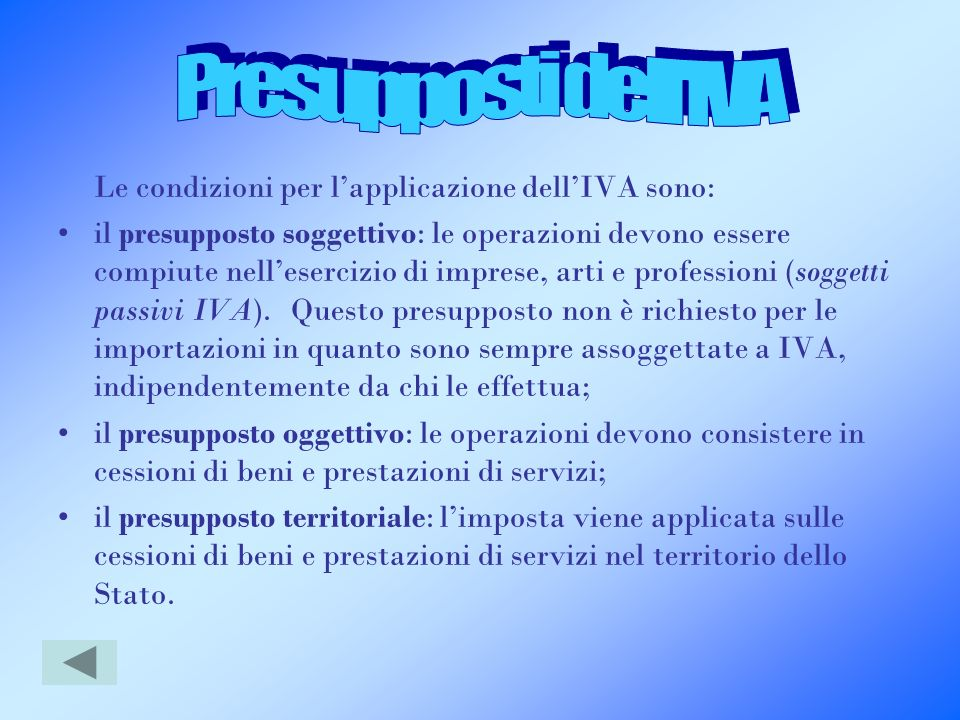 Le condizioni per lapplicazione dellIVA sono: il presupposto soggettivo: le operazioni devono essere compiute nellesercizio di imprese, arti e profess