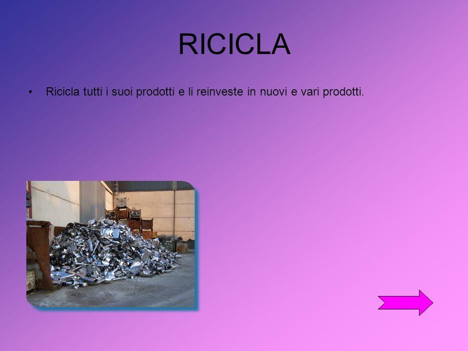 RICICLA Ricicla tutti i suoi prodotti e li reinveste in nuovi e vari prodotti.