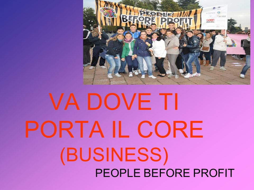 VA DOVE TI PORTA IL CORE (BUSINESS) PEOPLE BEFORE PROFIT