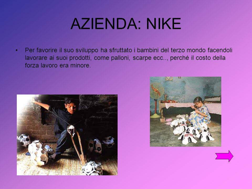 AZIENDA: NIKE Per favorire il suo sviluppo ha sfruttato i bambini del terzo mondo facendoli lavorare ai suoi prodotti, come palloni, scarpe ecc.., perché il costo della forza lavoro era minore.