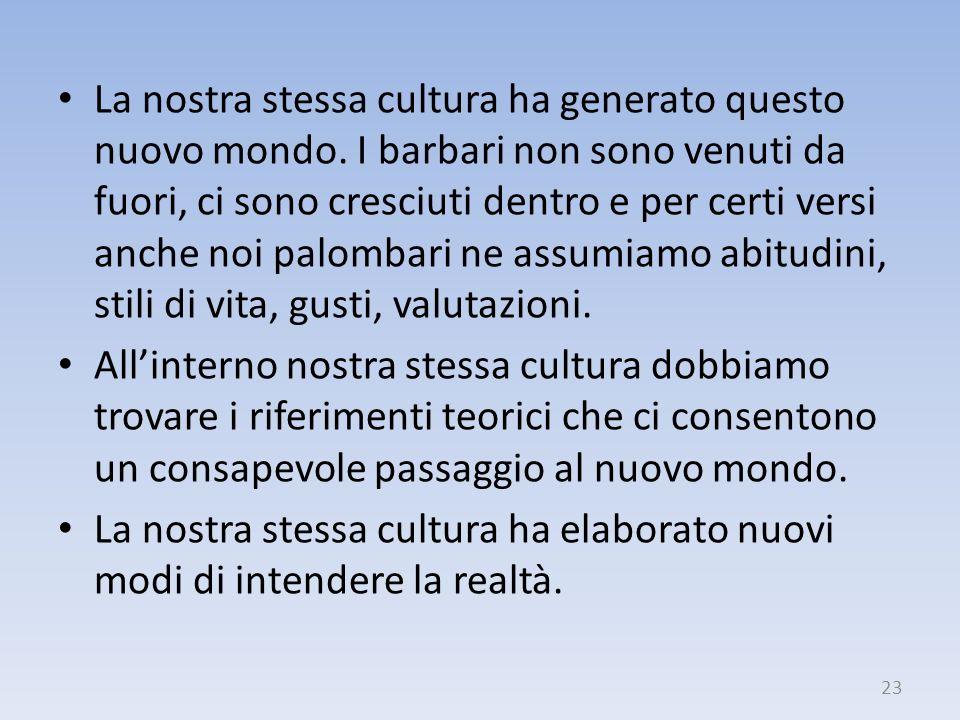 La nostra stessa cultura ha generato questo nuovo mondo. I barbari non sono venuti da fuori, ci sono cresciuti dentro e per certi versi anche noi palo