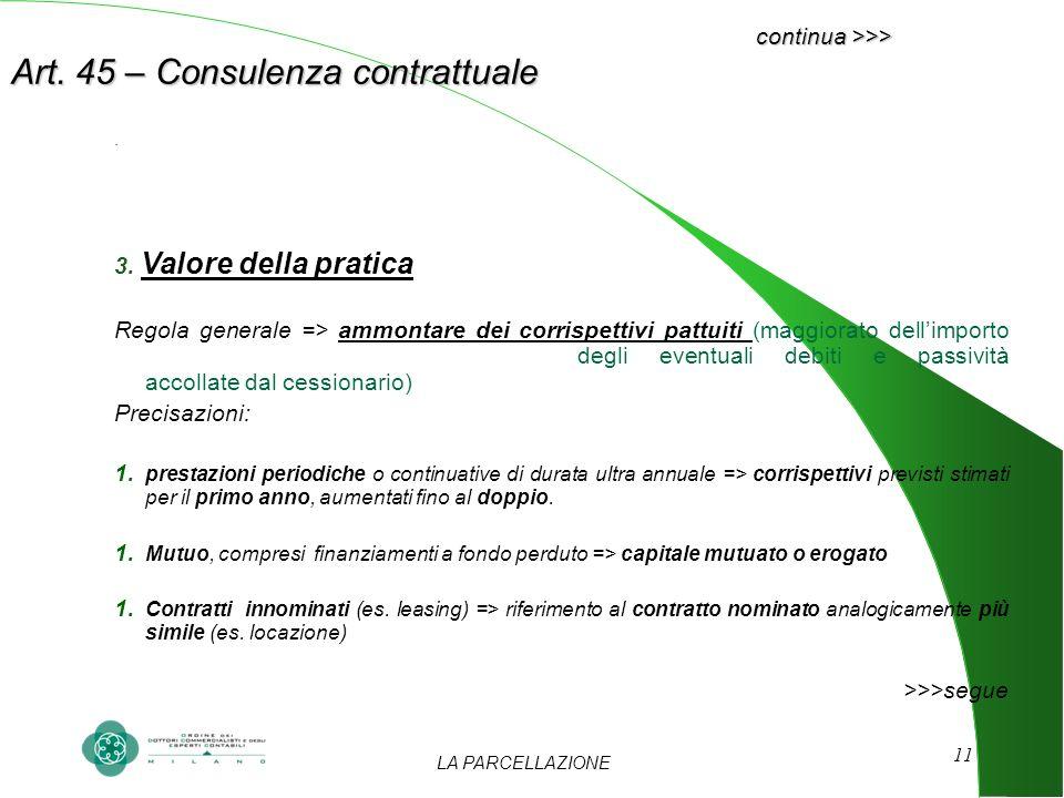 LA PARCELLAZIONE 11 continua >>> Art. 45 – Consulenza contrattuale. 3. Valore della pratica Regola generale => ammontare dei corrispettivi pattuiti (m
