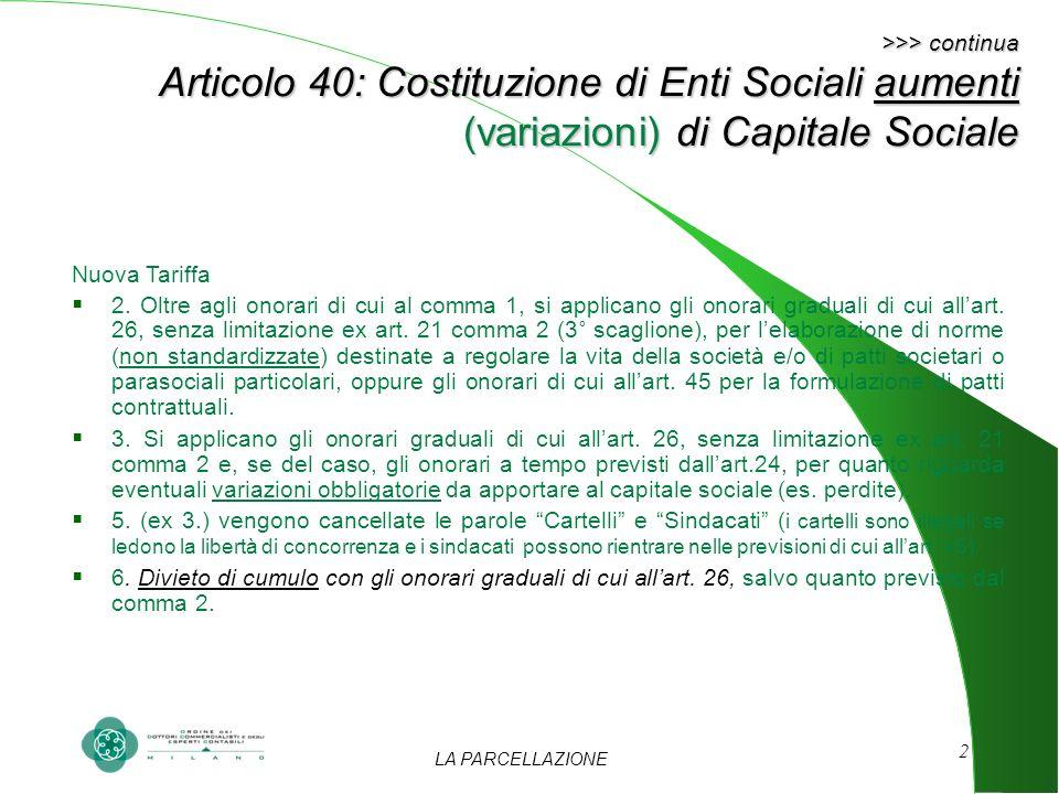 LA PARCELLAZIONE 2 >>> continua Articolo 40: Costituzione di Enti Sociali aumenti (variazioni) di Capitale Sociale Nuova Tariffa 2. Oltre agli onorari