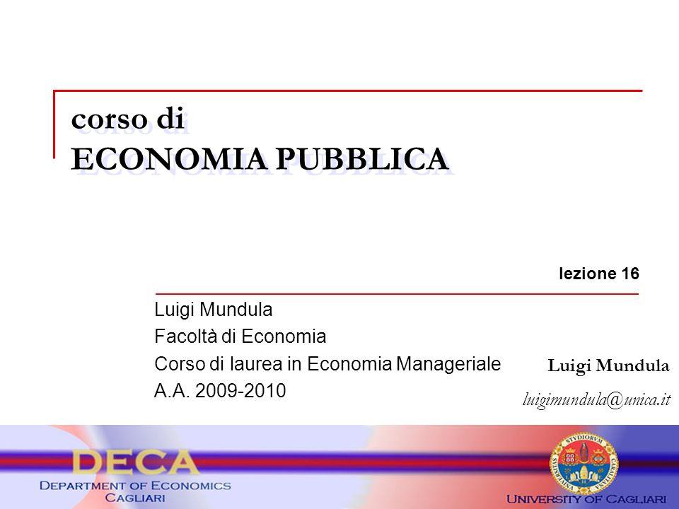 corso di ECONOMIA PUBBLICA Luigi Mundula luigimundula@unica.it lezione 16 Luigi Mundula Facoltà di Economia Corso di laurea in Economia Manageriale A.