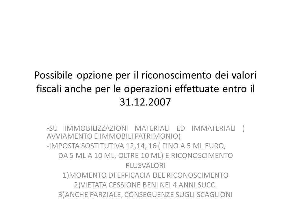 Possibile opzione per il riconoscimento dei valori fiscali anche per le operazioni effettuate entro il 31.12.2007 -SU IMMOBILIZZAZIONI MATERIALI ED IMMATERIALI ( AVVIAMENTO E IMMOBILI PATRIMONIO) -IMPOSTA SOSTITUTIVA 12,14, 16 ( FINO A 5 ML EURO, DA 5 ML A 10 ML, OLTRE 10 ML) E RICONOSCIMENTO PLUSVALORI 1)MOMENTO DI EFFICACIA DEL RICONOSCIMENTO 2)VIETATA CESSIONE BENI NEI 4 ANNI SUCC.