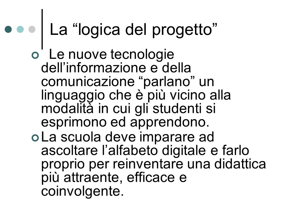 La logica del progetto Le nuove tecnologie dellinformazione e della comunicazione parlano un linguaggio che è più vicino alla modalità in cui gli studenti si esprimono ed apprendono.