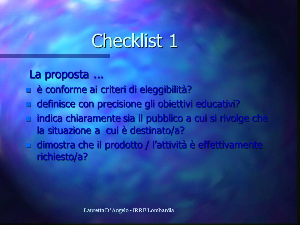 Lauretta DAngelo - IRRE Lombardia Checklist 1 La proposta... La proposta... n è conforme ai criteri di eleggibilità? n definisce con precisione gli ob