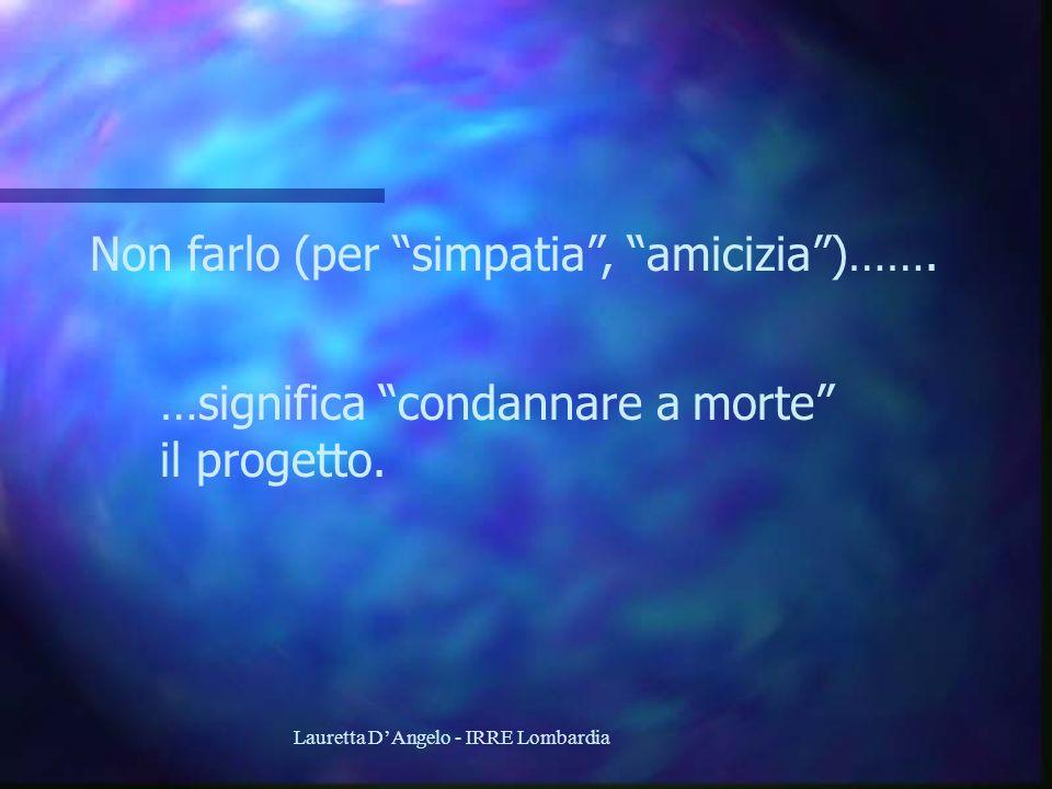 Lauretta DAngelo - IRRE Lombardia Non farlo (per simpatia, amicizia)……. …significa condannare a morte il progetto.