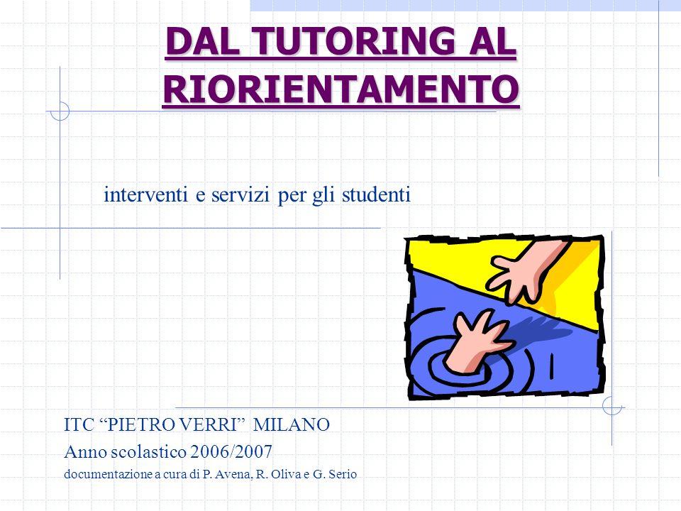 DAL TUTORING AL RIORIENTAMENTO interventi e servizi per gli studenti ITC PIETRO VERRI MILANO Anno scolastico 2006/2007 documentazione a cura di P. Ave