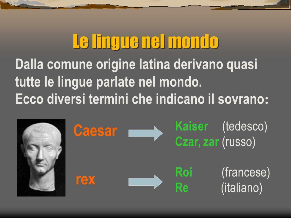 Le lingue nel mondo Caesar Dalla comune origine latina derivano quasi tutte le lingue parlate nel mondo. Ecco diversi termini che indicano il sovrano