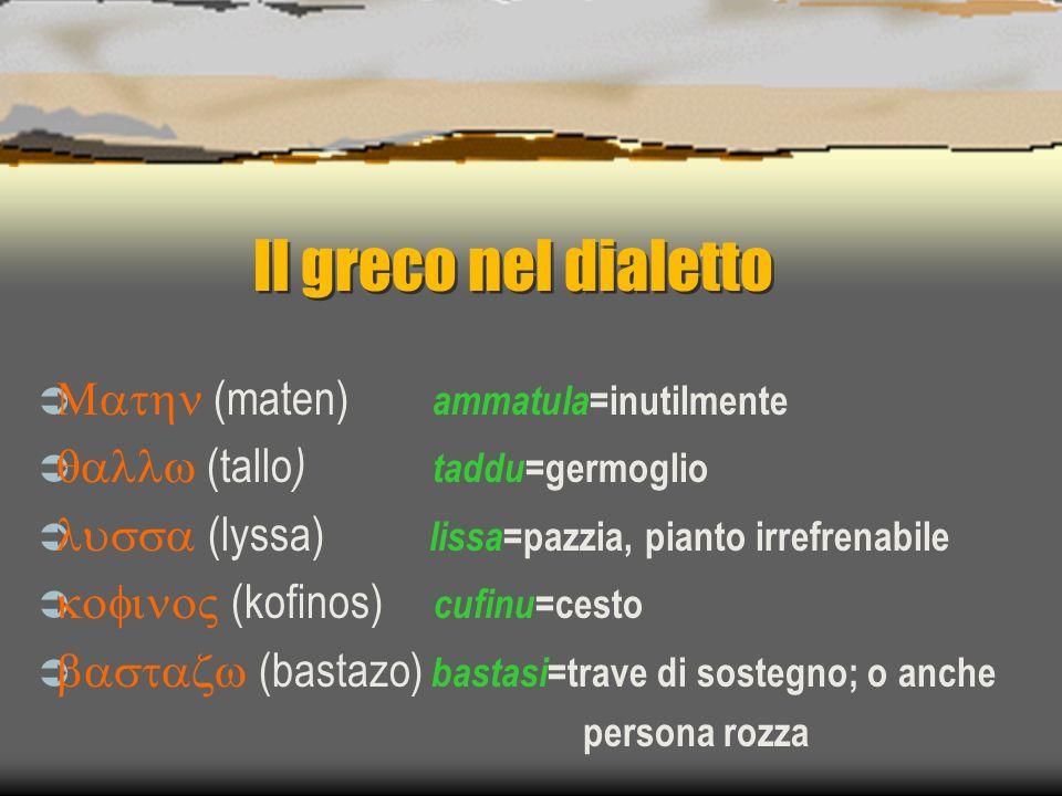Il greco nel dialetto (maten) ammatula =inutilmente (tallo ) taddu =germoglio (lyssa) lissa =pazzia, pianto irrefrenabile (kofinos) cufinu =cesto (bas