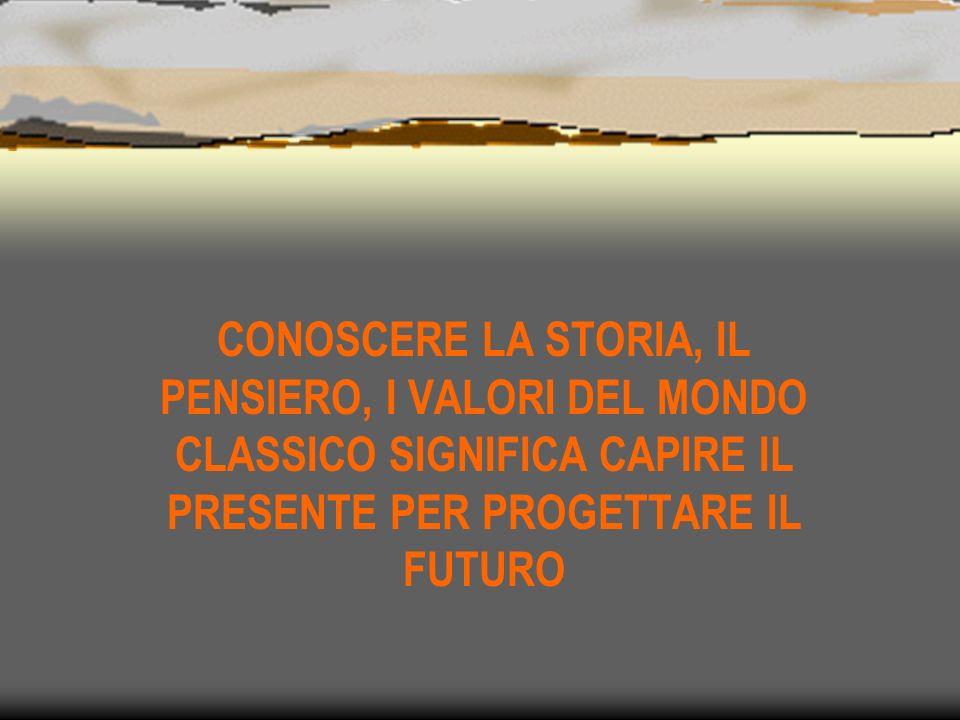 CONOSCERE LA STORIA, IL PENSIERO, I VALORI DEL MONDO CLASSICO SIGNIFICA CAPIRE IL PRESENTE PER PROGETTARE IL FUTURO