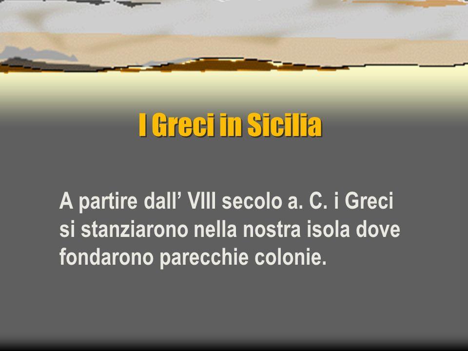 I Greci in Sicilia A partire dall VIII secolo a. C. i Greci si stanziarono nella nostra isola dove fondarono parecchie colonie.