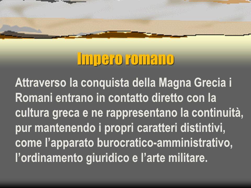 Impero romano Attraverso la conquista della Magna Grecia i Romani entrano in contatto diretto con la cultura greca e ne rappresentano la continuità, p