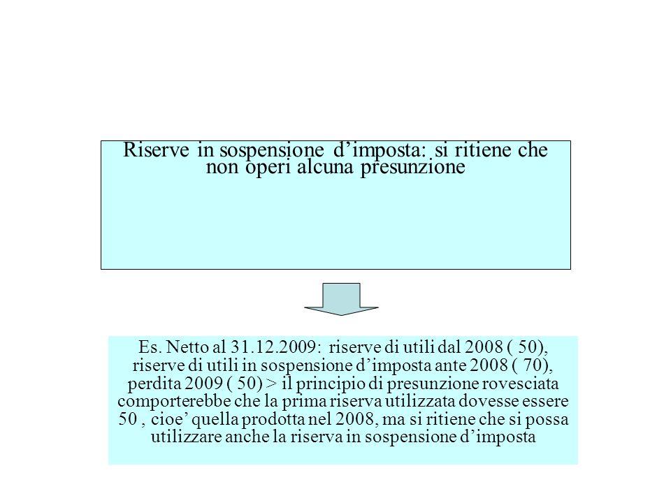 Riserve in sospensione dimposta: si ritiene che non operi alcuna presunzione Es. Netto al 31.12.2009: riserve di utili dal 2008 ( 50), riserve di util