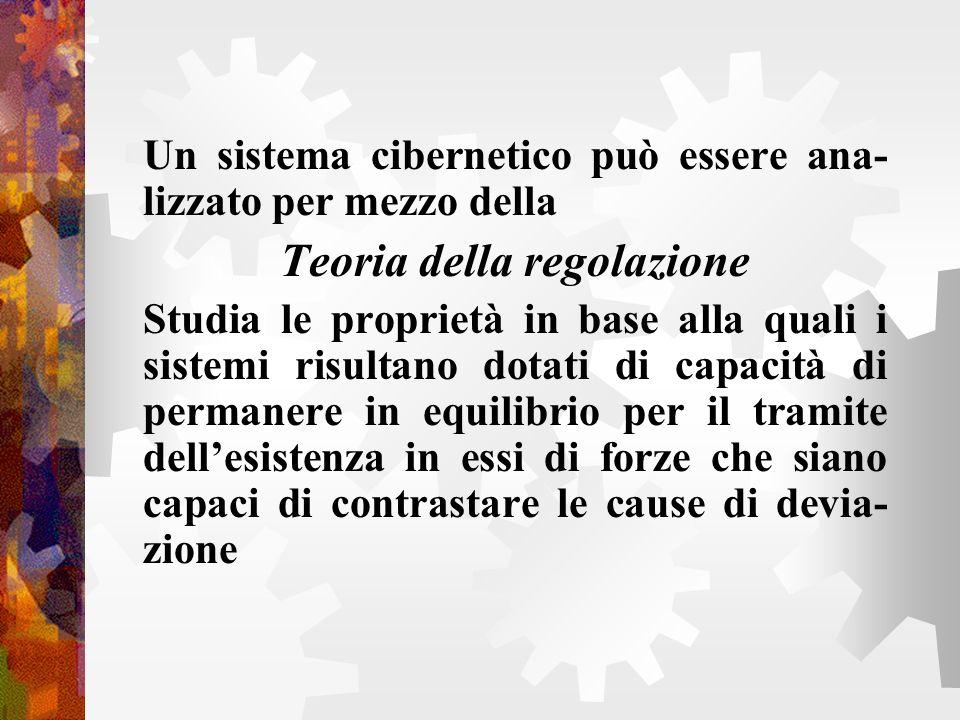 Un sistema cibernetico può essere ana- lizzato per mezzo della Teoria della regolazione Studia le proprietà in base alla quali i sistemi risultano dot