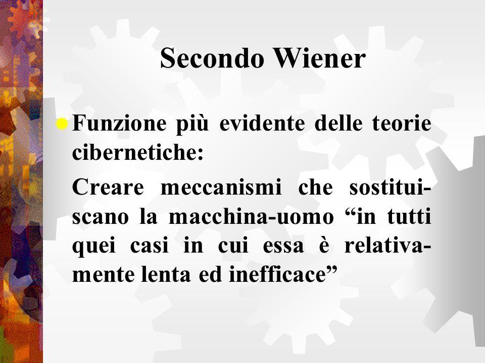 Secondo Wiener Funzione più evidente delle teorie cibernetiche: Creare meccanismi che sostitui- scano la macchina-uomo in tutti quei casi in cui essa