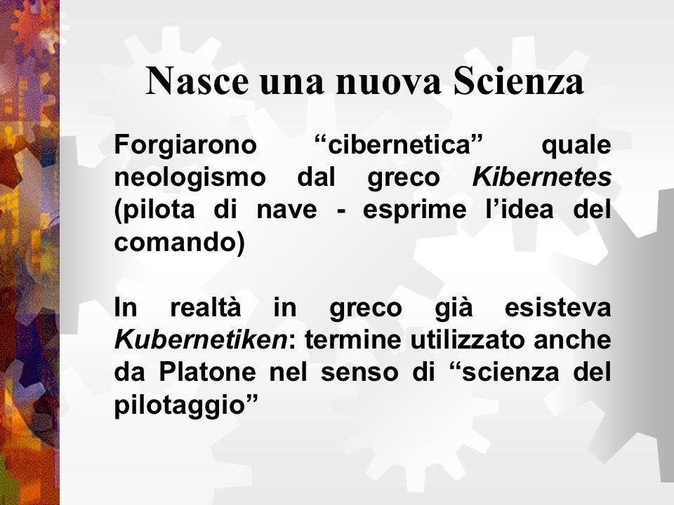 Nasce una nuova Scienza Forgiarono cibernetica quale neologismo dal greco Kibernetes (pilota di nave - esprime lidea del comando) In realtà in greco g